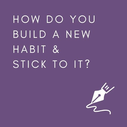 HOW DO YOU BUILD A NEW HABIT & STICK TO IT?