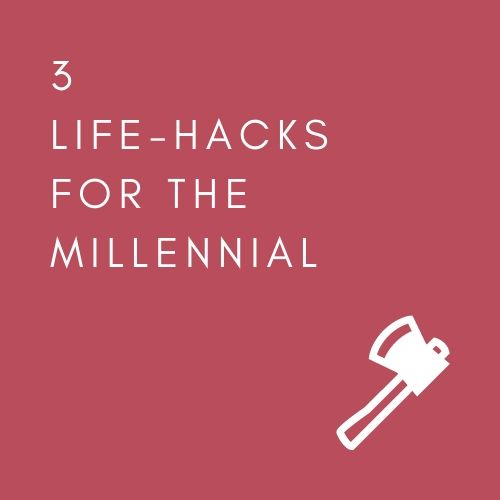 3 LIFE-HACKS FOR THE MILLENNIAL